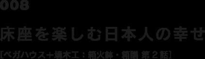 008 床座を楽しむ日本人の幸せ [ベガハウス+境木工:箱火鉢・箱膳 第2話]