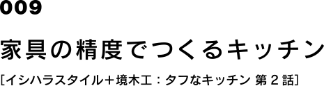 009 家具の精度でつくるキッチン [イシハラスタイル+境木工:タフなキッチン 第2話]
